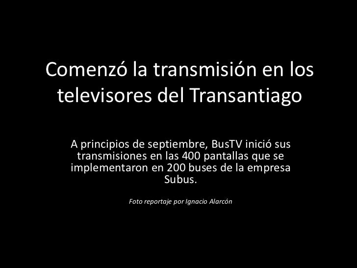 Comenzó la transmisión en los televisores del Transantiago  A principios de septiembre, BusTV inició sus   transmisiones e...