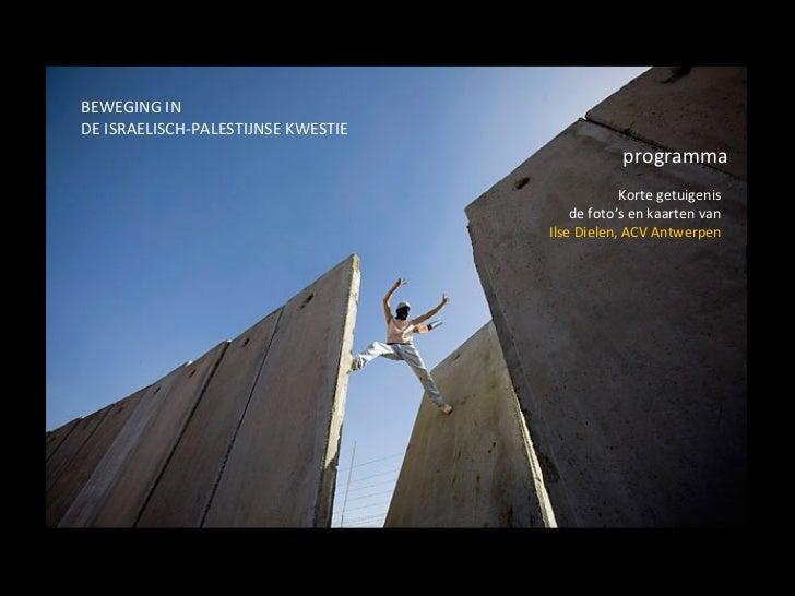 BEWEGING IN  DE ISRAELISCH-PALESTIJNSE KWESTIE programma Korte getuigenis de foto's en kaarten van Ilse Dielen, ACV Antwer...
