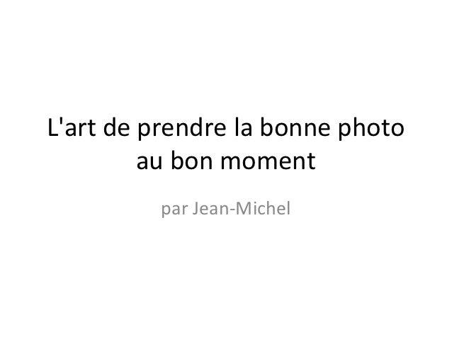 Lart de prendre la bonne photo         au bon moment         par Jean-Michel