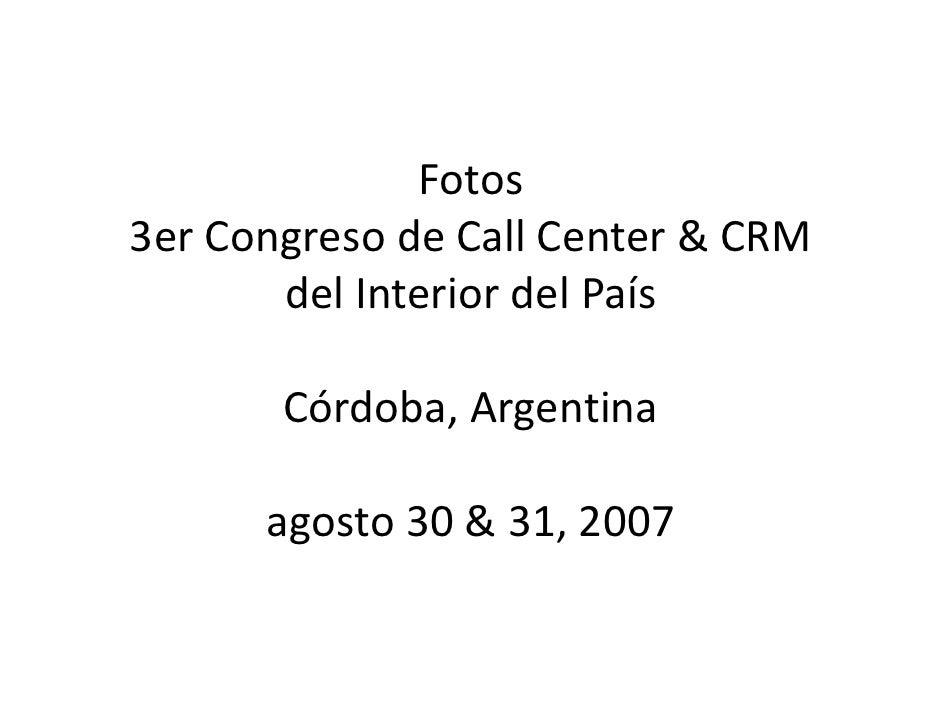 Fotos 3erCongresodeCall Center&CRM        delInteriordelPaís         Córdoba,Argentina        agosto30&31,2007