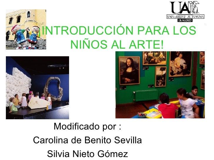 ¡INTRODUCCIÓN PARA LOS NIÑOS AL ARTE! Modificado por : Carolina de Benito Sevilla Silvia Nieto Gómez