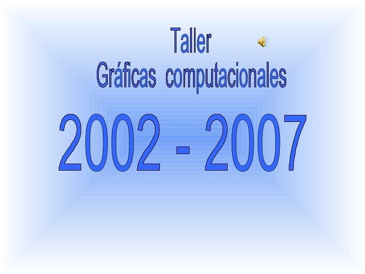 Taller  Gráficas  computacionales  2002 - 2007