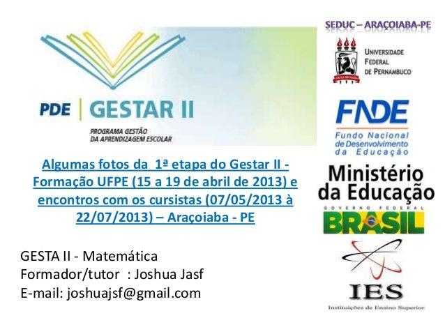 GESTA II - Matemática Formador/tutor : Joshua Jasf E-mail: joshuajsf@gmail.com Algumas fotos da 1ª etapa do Gestar II - Fo...