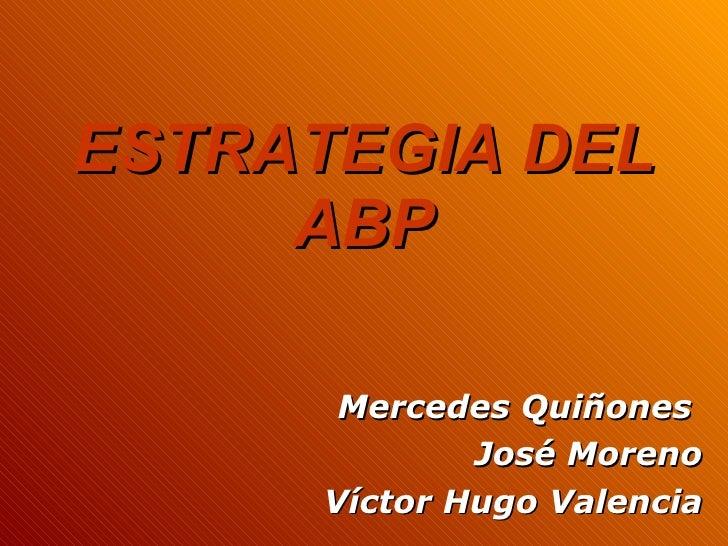ESTRATEGIA DEL ABP Mercedes Quiñones  José Moreno Víctor Hugo Valencia