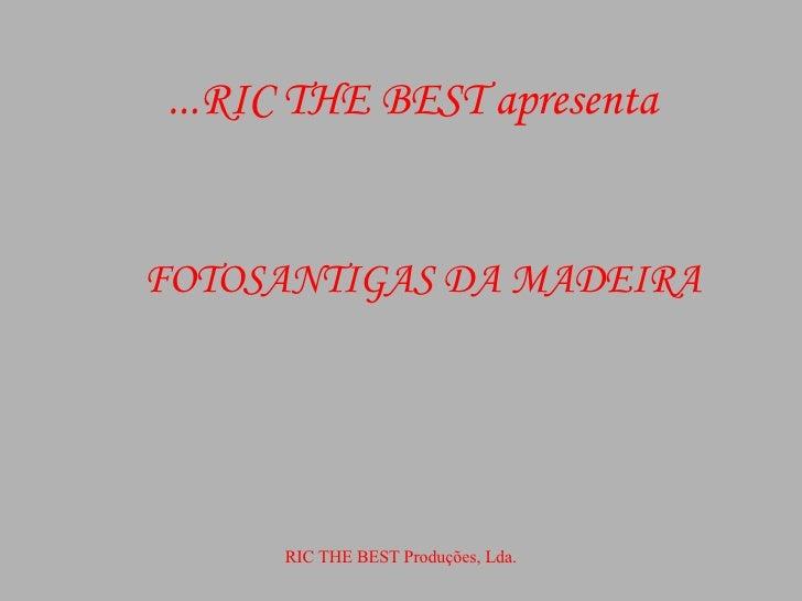 RIC THE BEST apresenta... FOTOSANTIGAS DA MADEIRA RIC THE BEST Produções, Lda.