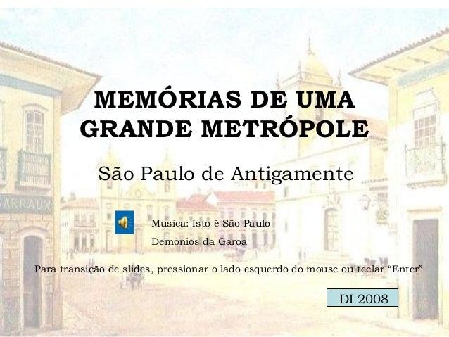 MEMÓRIAS DE UMA GRANDE METRÓPOLE São Paulo de Antigamente Musica: Isto é São Paulo Demônios da Garoa Para transição de sli...