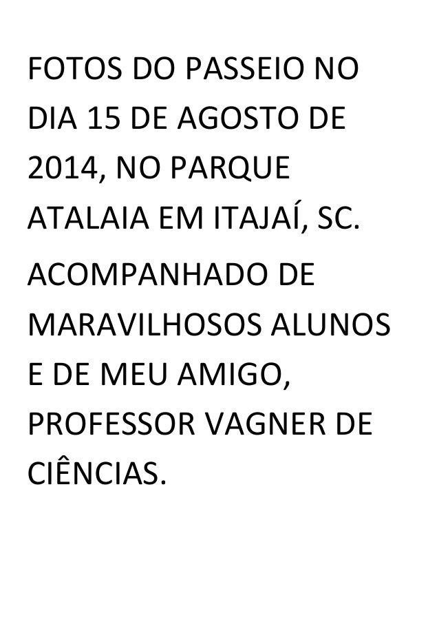 FOTOS DO PASSEIO NO DIA 15 DE AGOSTO DE 2014, NO PARQUE ATALAIA EM ITAJAÍ, SC. ACOMPANHADO DE MARAVILHOSOS ALUNOS E DE MEU...