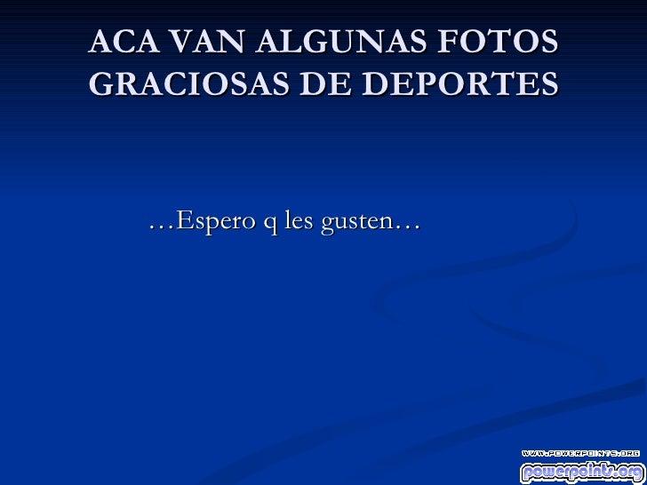 ACA VAN ALGUNAS FOTOS GRACIOSAS DE DEPORTES <ul><li>… Espero q les gusten… </li></ul>