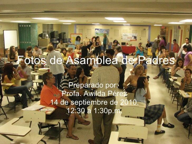 Fotos   de Asamblea de Padres Preparado por:  Profa. Awilda Pérez 14 de septiembre de 2010. 12:30 a 1:30p.m.