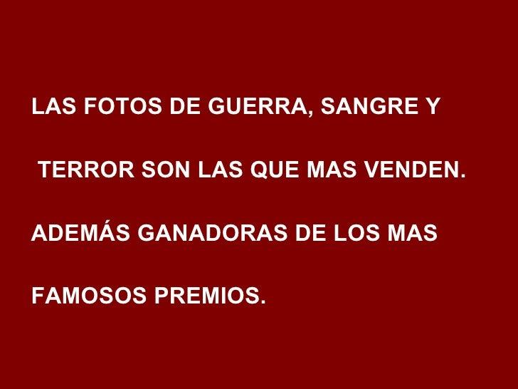 <ul><li>LAS FOTOS DE GUERRA, SANGRE Y </li></ul><ul><li>TERROR SON LAS QUE MAS VENDEN.  </li></ul><ul><li>ADEMÁS GANADORAS...
