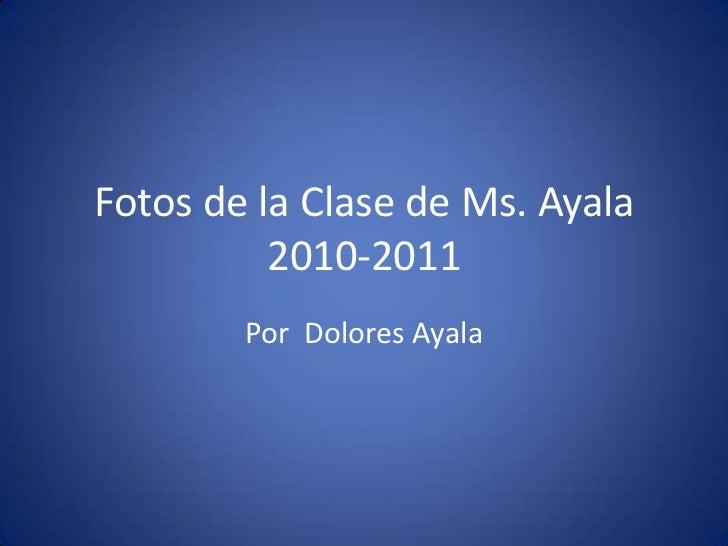 Fotos de la Clase de Ms. Ayala2010-2011<br />Por  Dolores Ayala<br />