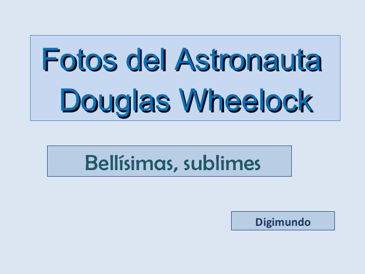 Fotos del Astronauta  Douglas Wheelock  Bellísimas, sublimes Digimundo