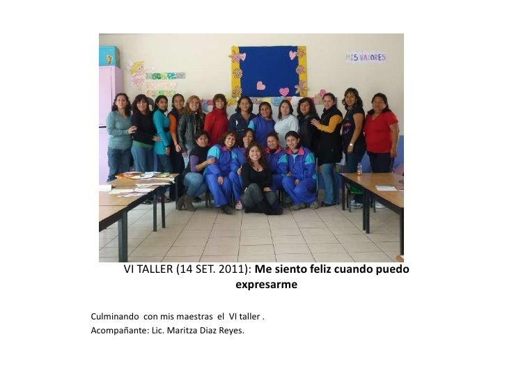 VI TALLER (14 SET. 2011): Me siento feliz cuando puedo expresarme<br />Culminando  con mis maestras  el  VI taller .<br />...