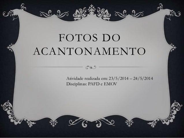 FOTOS DO ACANTONAMENTO Atividade realizada em: 23/5/2014 – 24/5/2014 Disciplinas: PAFD e EMOV