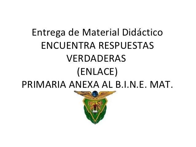 Entrega de Material Didáctico    ENCUENTRA RESPUESTAS         VERDADERAS            (ENLACE)PRIMARIA ANEXA AL B.I.N.E. MAT.