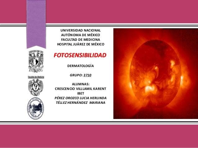 UNIVERSIDAD NACIONAL AUTÓNOMA DE MÉXICO FACULTAD DE MEDICINA HOSPITAL JUÁREZ DE MÉXICO FOTOSENSIBILIDAD DERMATOLOGÍA GRUPO...