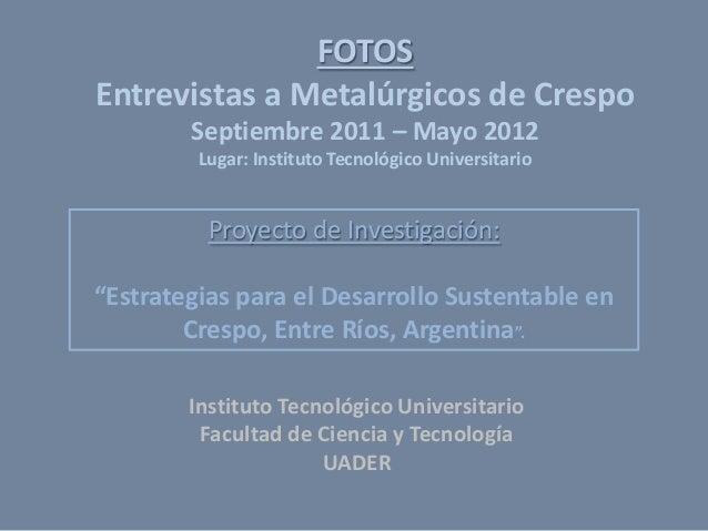 FOTOS Entrevistas a Metalúrgicos de Crespo Septiembre 2011 – Mayo 2012 Lugar: Instituto Tecnológico Universitario  Proyect...