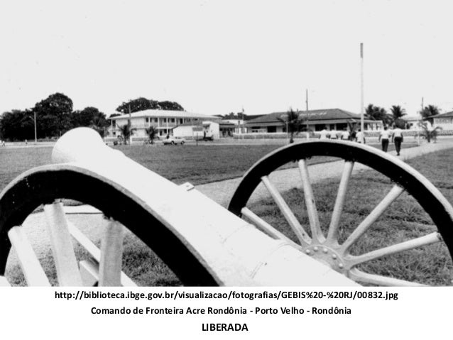 http://biblioteca.ibge.gov.br/visualizacao/fotografias/GEBIS%20-%20RJ/00832.jpgLIBERADAComando de Fronteira Acre Rondônia ...