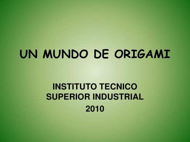 UN MUNDO DE ORIGAMI<br />INSTITUTO TECNICO SUPERIOR INDUSTRIAL<br />2010<br />