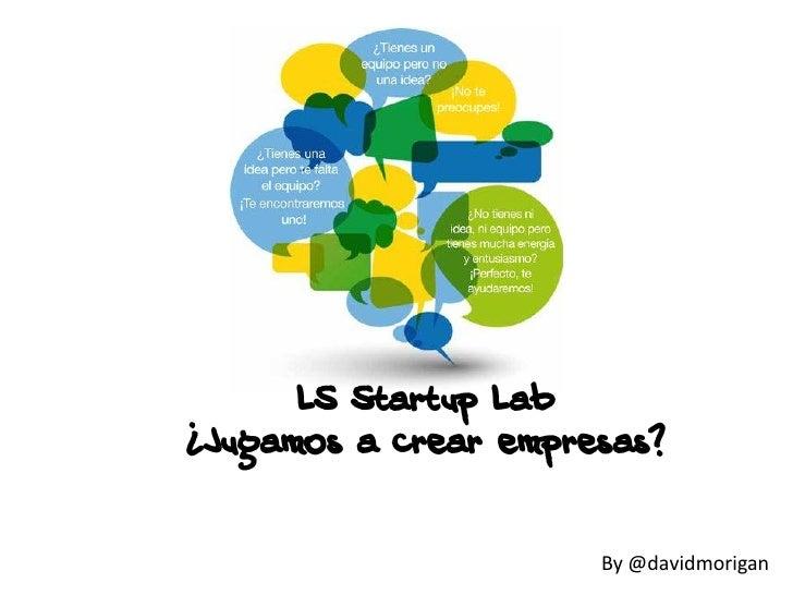 LS Startup Lab¿Jugamos a crear empresas?                      By @davidmorigan