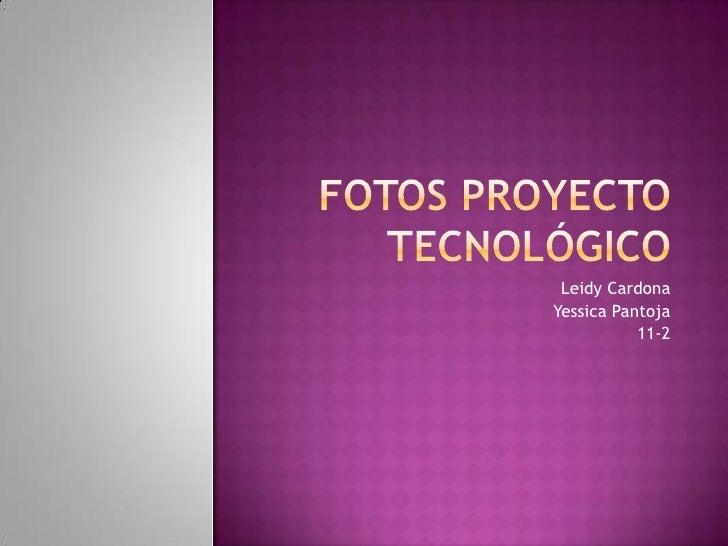 Fotos proyecto tecnológico<br />Leidy Cardona<br />Yessica Pantoja<br />11-2<br />