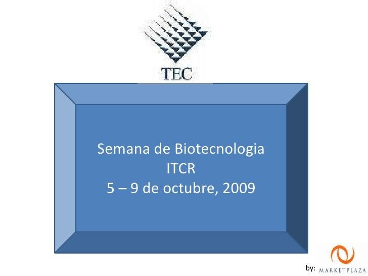 Semana de Biotecnologia<br />ITCR<br />5 – 9 de octubre, 2009<br />by:<br />