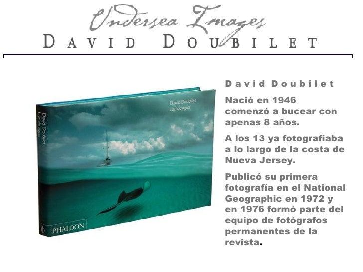 David Doubilet Nació en 1946 comenzó a bucear con apenas 8 años. A los 13 ya fotografiaba a lo largo de la costa de Nueva ...