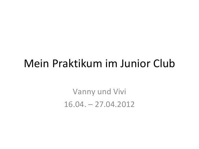 Mein Praktikum im Junior Club         Vanny und Vivi       16.04. – 27.04.2012