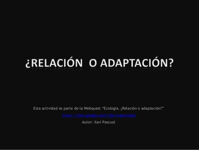"""Esta actividad es parte de la Webquest """"Ecología. ¿Relación o adaptación?""""https://sites.google.com/site/wqecologiaAutor: X..."""