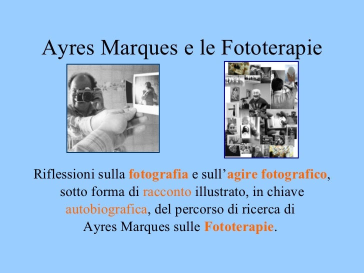 Ayres Marques e le Fototerapie <ul><li>Riflessioni sulla  fotografia  e sull' agire fotografico , </li></ul><ul><li>sotto ...