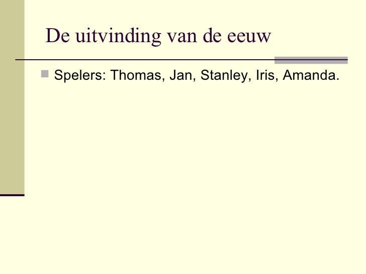 De uitvinding van de eeuw <ul><li>Spelers: Thomas, Jan, Stanley, Iris, Amanda. </li></ul>