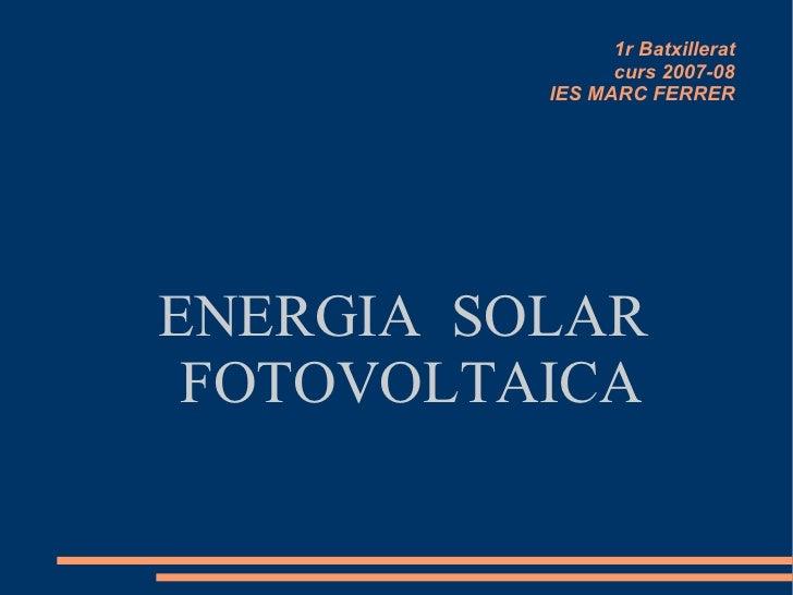 1r Batxillerat curs 2007-08 IES MARC FERRER ENERGIA  SOLAR FOTOVOLTAICA