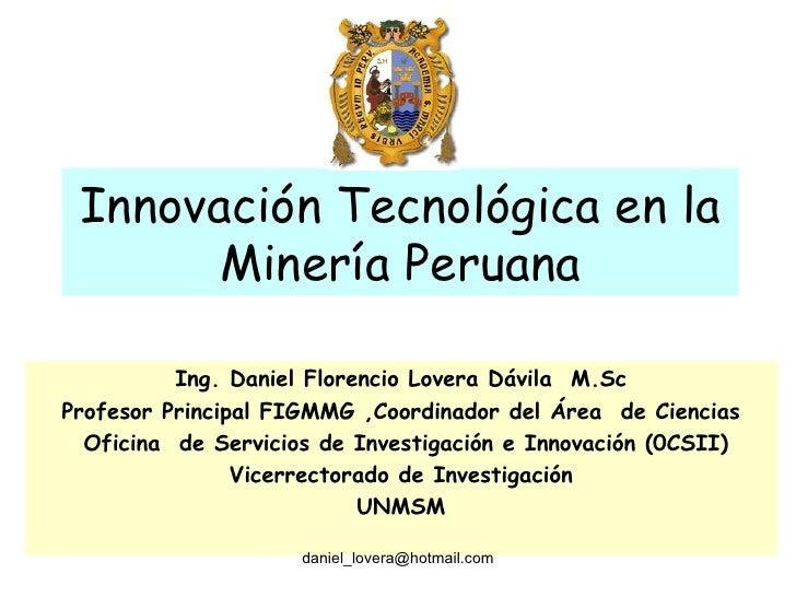 Innovación Tecnológica en la Minería Peruana Ing. Daniel Florencio Lovera Dávila  M.Sc Profesor Principal FIGMMG ,Coordina...
