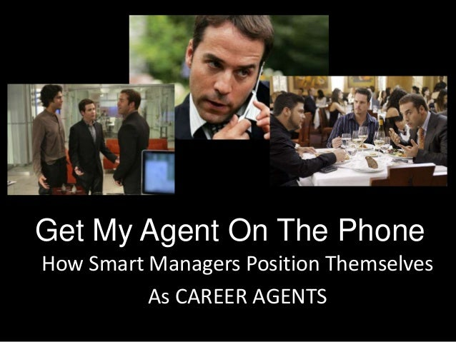 Get My Agent On The PhoneHow Smart Managers Position ThemselvesAs CAREER AGENTS