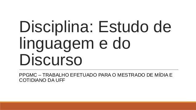 Disciplina: Estudo de linguagem e do Discurso PPGMC – TRABALHO EFETUADO PARA O MESTRADO DE MÍDIA E COTIDIANO DA UFF