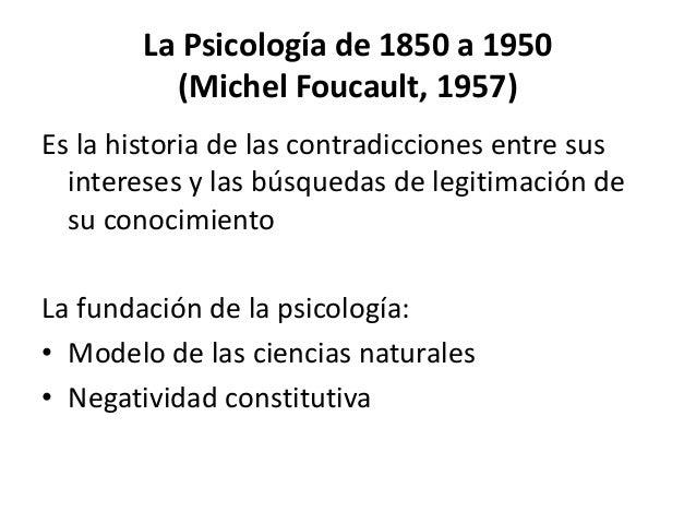 La Psicología de 1850 a 1950 (Michel Foucault, 1957) Es la historia de las contradicciones entre sus intereses y las búsqu...