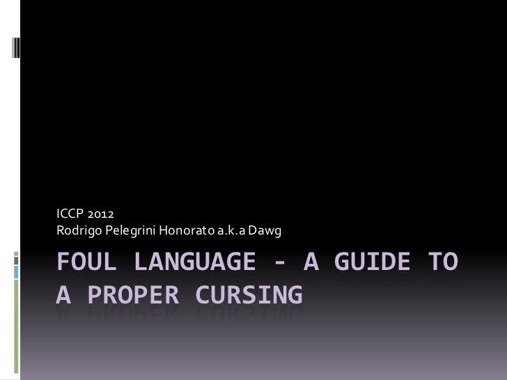 ICCP 2012Rodrigo Pelegrini Honorato a.k.a DawgFOUL LANGUAGE - A GUIDE TOA PROPER CURSING