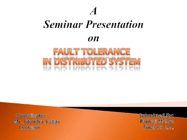 ASeminar Presentationon<br />FAULT TOLERANCE <br />IN DISTRIBUTED SYSTEM<br />Coordinator :                               ...