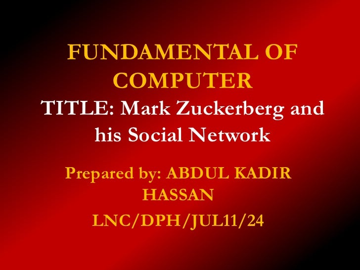 FUNDAMENTAL OF     COMPUTERTITLE: Mark Zuckerberg and    his Social Network  Prepared by: ABDUL KADIR           HASSAN    ...