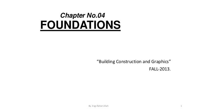 """Chapter No.04  FOUNDATIONS  """"Building Construction and Graphics"""" FALL-2013.  By. Engr.Rahat Ullah  1"""