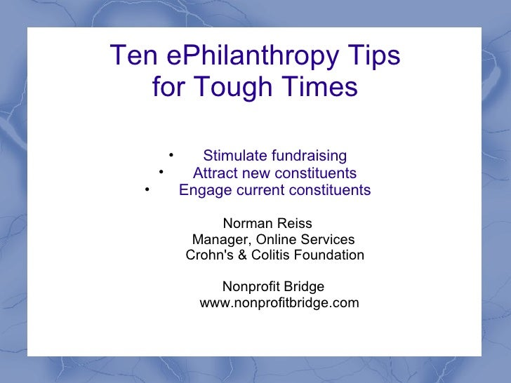 Ten ePhilanthropy Tips for Tough Times <ul><li>Stimulate fundraising </li></ul><ul><li>Attract new constituents </li></ul>...