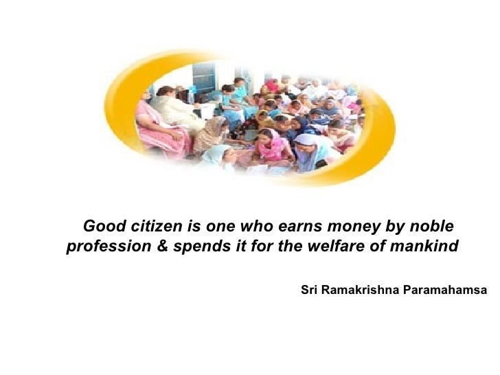 Good citizen is one who earns money by noble profession & spends it for the welfare of mankind   Sri Ramakrishna Paramahamsa