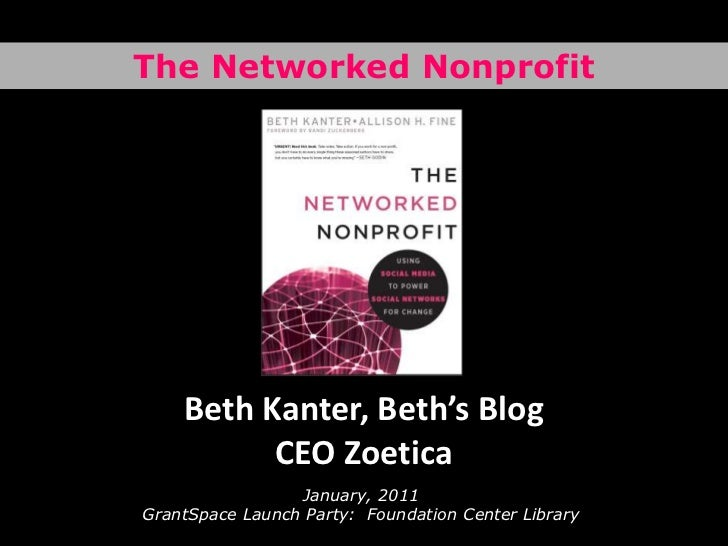 The Networked Nonprofit<br />Beth Kanter, Beth's BlogCEO Zoetica<br />January, 2011GrantSpace Launch Party:  Foundation Ce...