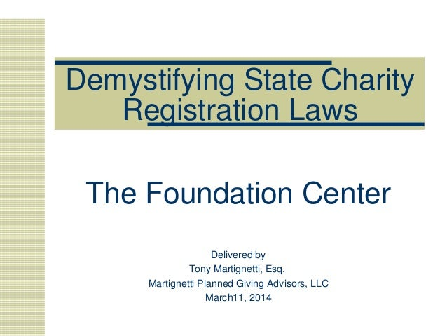 Demystifying State Charity Registration Laws The Foundation Center Delivered by Tony Martignetti, Esq. Martignetti Planned...