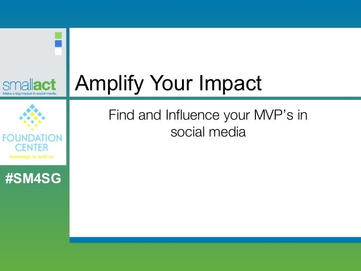Amplify Your Impact            Find and Influence your MVP's in                      social media#SM4SG