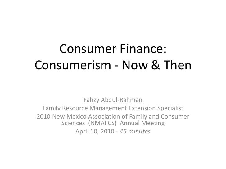 Consumer Finance:Consumerism - Now & Then                Fahzy Abdul-Rahman  Family Resource Management Extension Speciali...