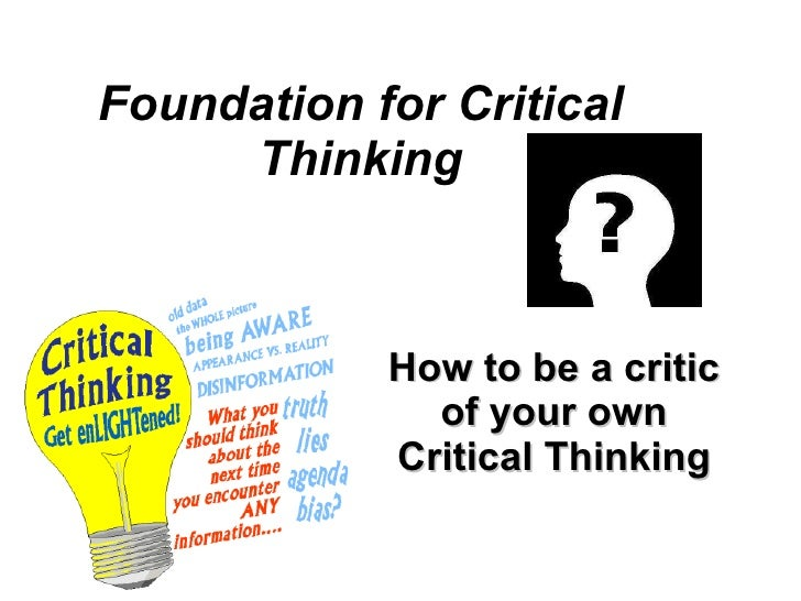 critical thinking foundation for critical thinking Four basic components surface across and are threaded through many definitions of critical thinking: foundation skills, knowledge base, a willingness to question.