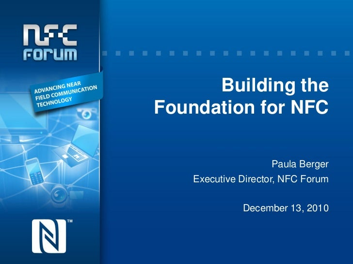 Building theFoundation for NFC                      Paula Berger    Executive Director, NFC Forum              December 13...