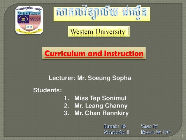 Curriculum and Instruction Lecturer: Mr. Soeung Sopha Students: 1 1. Miss Tep Sonimul 2. Mr. Leang Channy 3. Mr. Chan Rann...