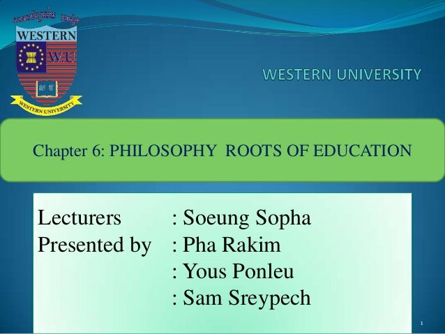 1 Chapter 6: PHILOSOPHY ROOTS OF EDUCATION Lecturers : Soeung Sopha Presented by : Pha Rakim : Yous Ponleu : Sam Sreypech
